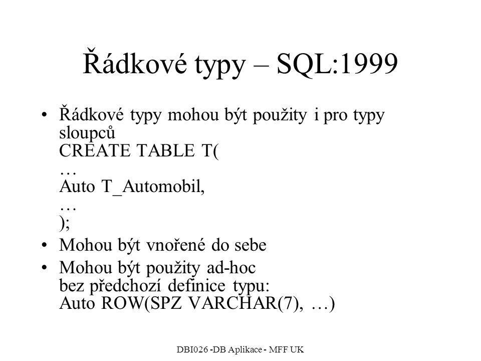 DBI026 -DB Aplikace - MFF UK Řádkové typy – SQL:1999 Řádkové typy mohou být použity i pro typy sloupců CREATE TABLE T( … Auto T_Automobil, … ); Mohou být vnořené do sebe Mohou být použity ad-hoc bez předchozí definice typu: Auto ROW(SPZ VARCHAR(7), …)