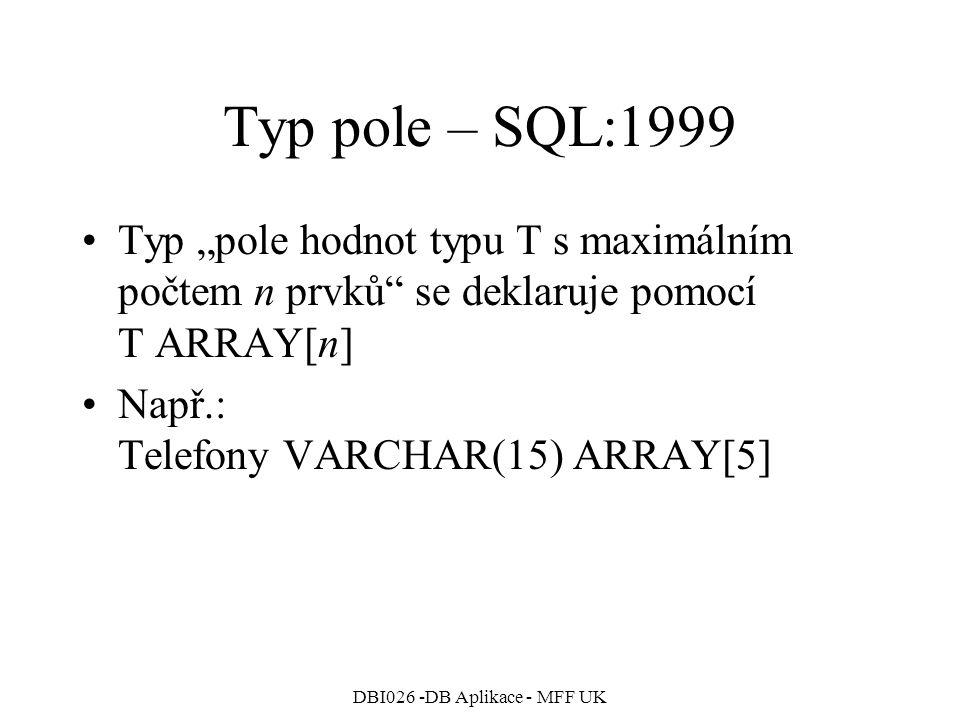"""DBI026 -DB Aplikace - MFF UK Typ pole – SQL:1999 Typ """"pole hodnot typu T s maximálním počtem n prvků se deklaruje pomocí T ARRAY[n] Např.: Telefony VARCHAR(15) ARRAY[5]"""