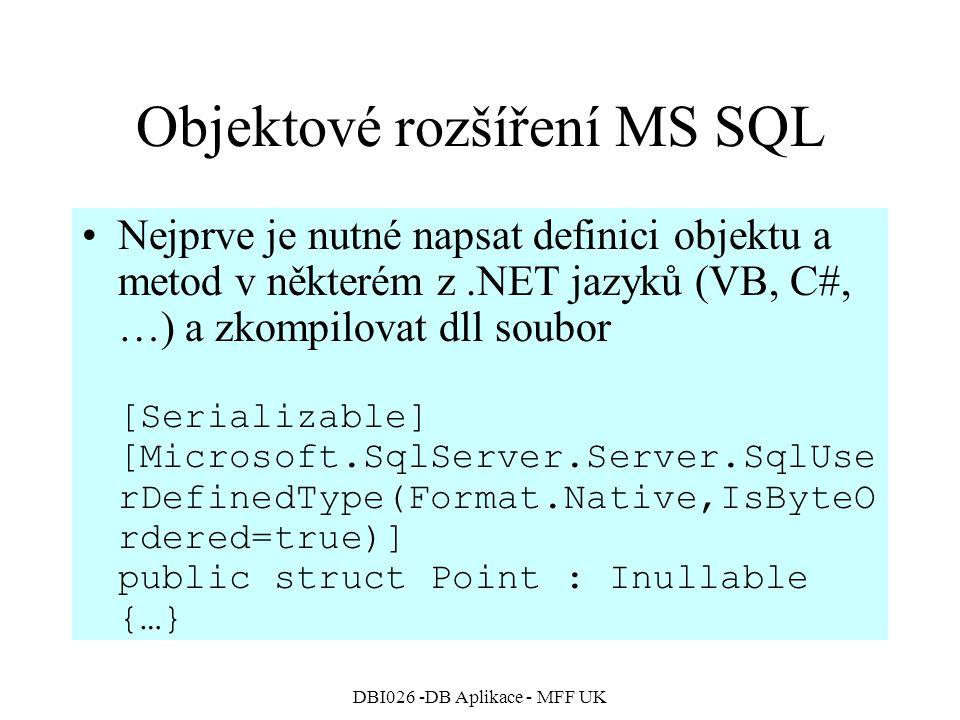 DBI026 -DB Aplikace - MFF UK Objektové rozšíření MS SQL Nejprve je nutné napsat definici objektu a metod v některém z.NET jazyků (VB, C#, …) a zkompilovat dll soubor [Serializable] [Microsoft.SqlServer.Server.SqlUse rDefinedType(Format.Native,IsByteO rdered=true)] public struct Point : Inullable {…}