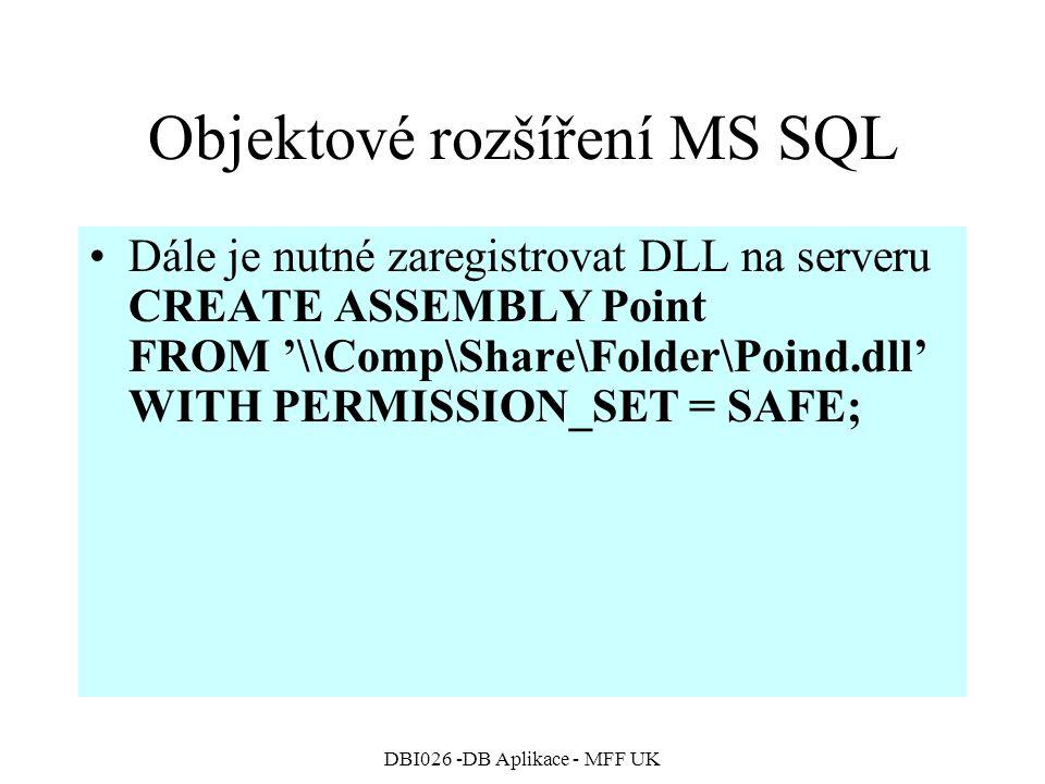 DBI026 -DB Aplikace - MFF UK Objektové rozšíření MS SQL Dále je nutné zaregistrovat DLL na serveru CREATE ASSEMBLY Point FROM '\\Comp\Share\Folder\Poind.dll' WITH PERMISSION_SET = SAFE;