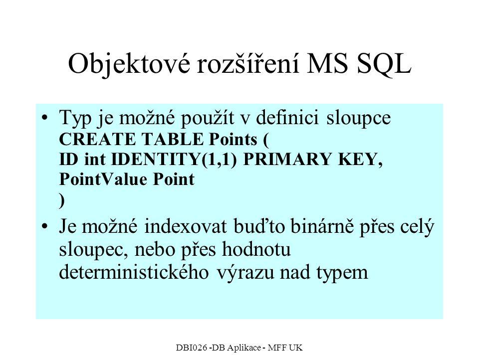 DBI026 -DB Aplikace - MFF UK Objektové rozšíření MS SQL Typ je možné použít v definici sloupce CREATE TABLE Points ( ID int IDENTITY(1,1) PRIMARY KEY, PointValue Point ) Je možné indexovat buďto binárně přes celý sloupec, nebo přes hodnotu deterministického výrazu nad typem