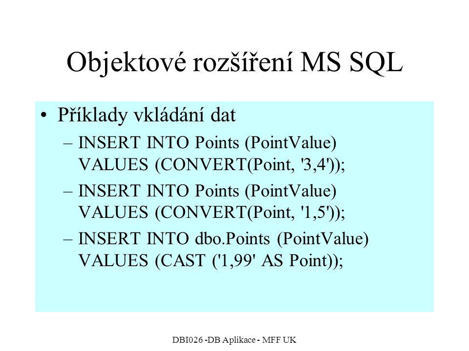 DBI026 -DB Aplikace - MFF UK Objektové rozšíření MS SQL Příklady vkládání dat –INSERT INTO Points (PointValue) VALUES (CONVERT(Point, 3,4 )); –INSERT INTO Points (PointValue) VALUES (CONVERT(Point, 1,5 )); –INSERT INTO dbo.Points (PointValue) VALUES (CAST ( 1,99 AS Point));
