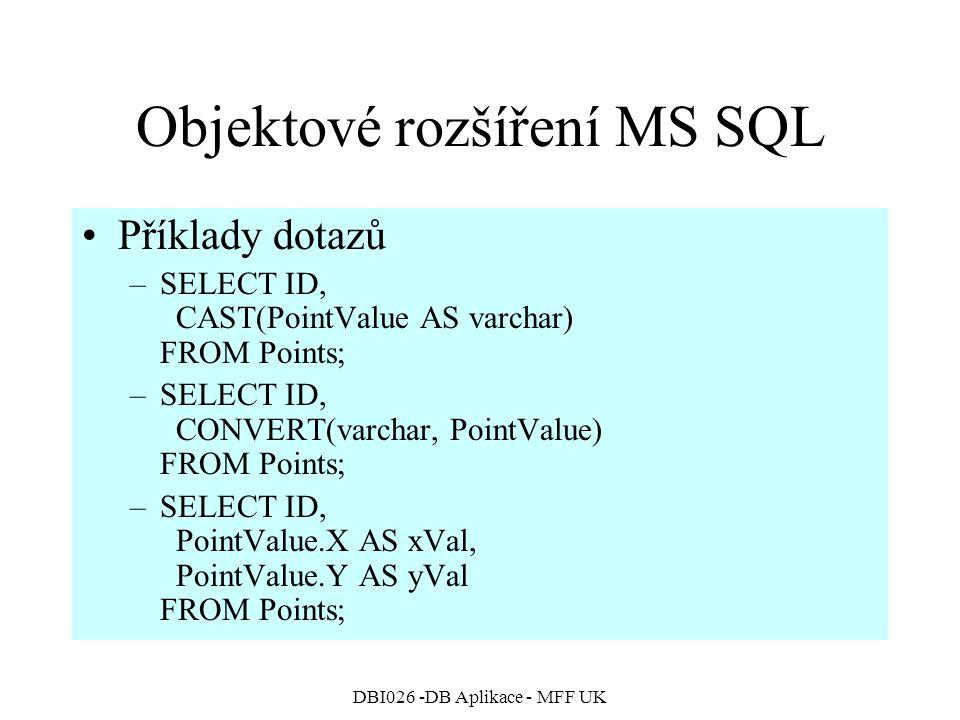 DBI026 -DB Aplikace - MFF UK Objektové rozšíření MS SQL Příklady dotazů –SELECT ID, CAST(PointValue AS varchar) FROM Points; –SELECT ID, CONVERT(varchar, PointValue) FROM Points; –SELECT ID, PointValue.X AS xVal, PointValue.Y AS yVal FROM Points;