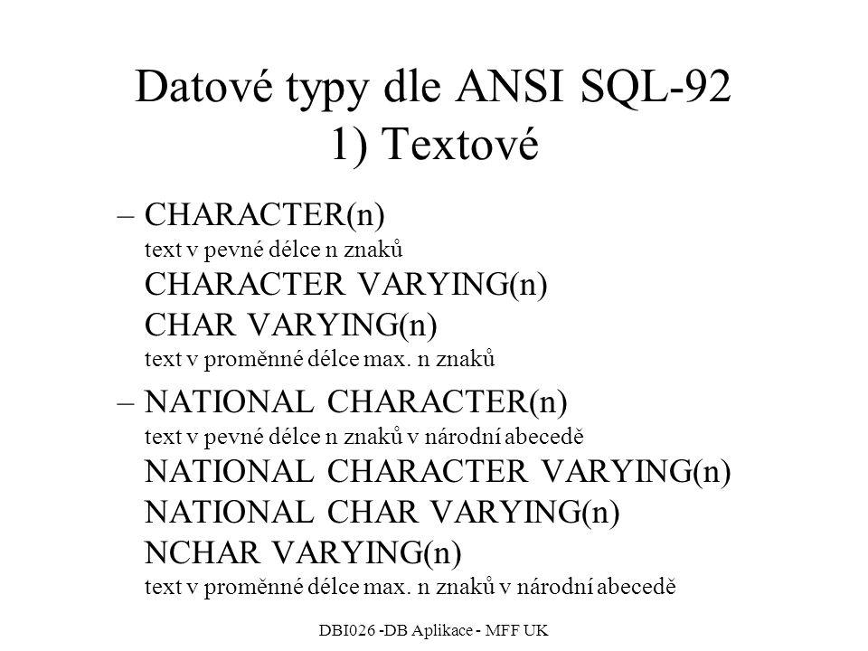 DBI026 -DB Aplikace - MFF UK Datové typy dle ANSI SQL-92 1) Textové –CHARACTER(n) text v pevné délce n znaků CHARACTER VARYING(n) CHAR VARYING(n) text v proměnné délce max.