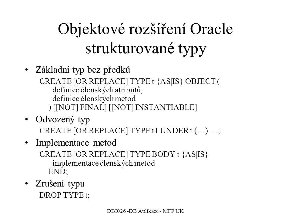 DBI026 -DB Aplikace - MFF UK Objektové rozšíření Oracle strukturované typy Základní typ bez předků CREATE [OR REPLACE] TYPE t {AS|IS} OBJECT ( definice členských atributů, definice členských metod ) [[NOT] FINAL] [[NOT] INSTANTIABLE] Odvozený typ CREATE [OR REPLACE] TYPE t1 UNDER t (…) …; Implementace metod CREATE [OR REPLACE] TYPE BODY t {AS|IS} implementace členských metod END; Zrušení typu DROP TYPE t;