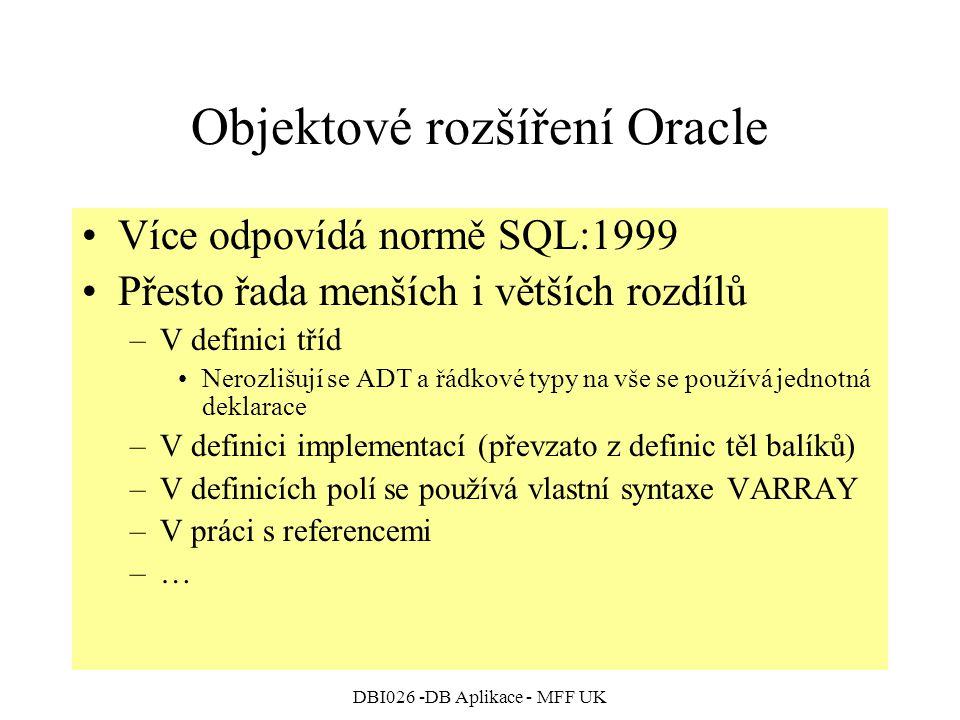 DBI026 -DB Aplikace - MFF UK Objektové rozšíření Oracle Více odpovídá normě SQL:1999 Přesto řada menších i větších rozdílů –V definici tříd Nerozlišují se ADT a řádkové typy na vše se používá jednotná deklarace –V definici implementací (převzato z definic těl balíků) –V definicích polí se používá vlastní syntaxe VARRAY –V práci s referencemi –…