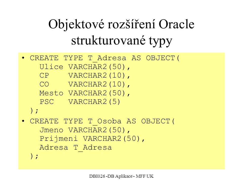 DBI026 -DB Aplikace - MFF UK Objektové rozšíření Oracle strukturované typy CREATE TYPE T_Adresa AS OBJECT( Ulice VARCHAR2(50), CP VARCHAR2(10), CO VARCHAR2(10), Mesto VARCHAR2(50), PSC VARCHAR2(5) ); CREATE TYPE T_Osoba AS OBJECT( Jmeno VARCHAR2(50), Prijmeni VARCHAR2(50), Adresa T_Adresa );