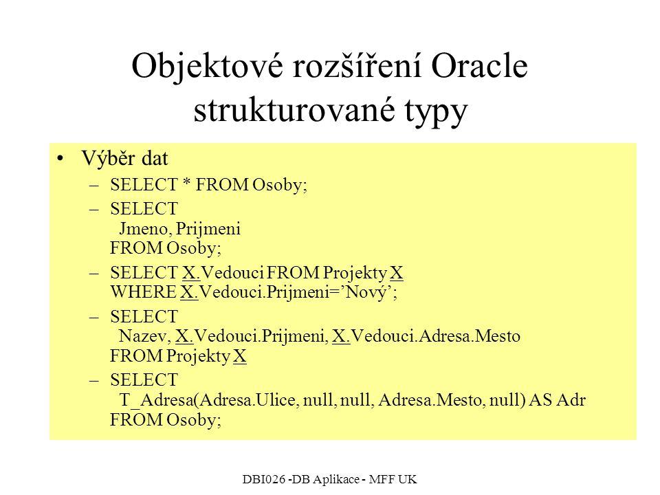 DBI026 -DB Aplikace - MFF UK Objektové rozšíření Oracle strukturované typy Výběr dat –SELECT * FROM Osoby; –SELECT Jmeno, Prijmeni FROM Osoby; –SELECT