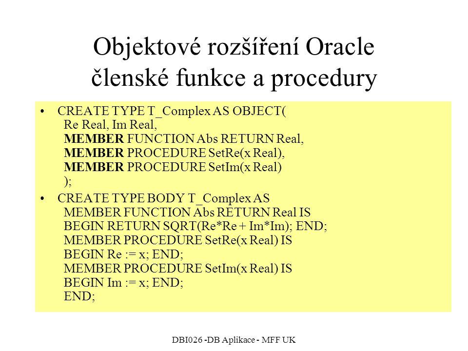 DBI026 -DB Aplikace - MFF UK Objektové rozšíření Oracle členské funkce a procedury CREATE TYPE T_Complex AS OBJECT( Re Real, Im Real, MEMBER FUNCTION