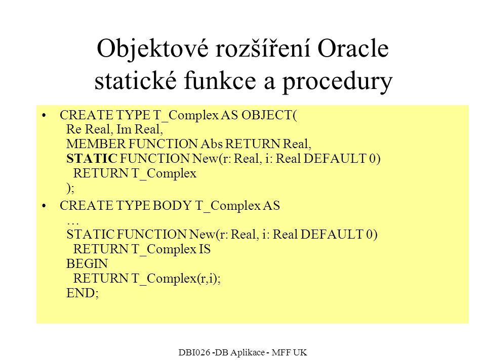 DBI026 -DB Aplikace - MFF UK Objektové rozšíření Oracle statické funkce a procedury CREATE TYPE T_Complex AS OBJECT( Re Real, Im Real, MEMBER FUNCTION