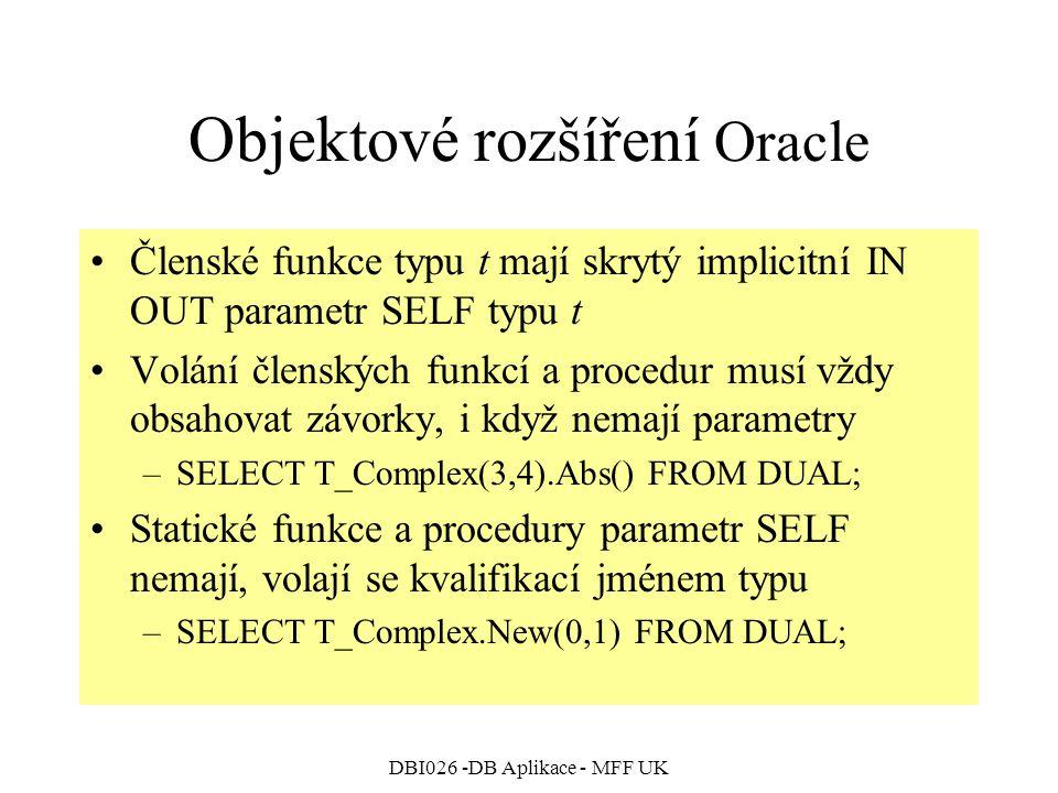 DBI026 -DB Aplikace - MFF UK Objektové rozšíření Oracle Členské funkce typu t mají skrytý implicitní IN OUT parametr SELF typu t Volání členských funkcí a procedur musí vždy obsahovat závorky, i když nemají parametry –SELECT T_Complex(3,4).Abs() FROM DUAL; Statické funkce a procedury parametr SELF nemají, volají se kvalifikací jménem typu –SELECT T_Complex.New(0,1) FROM DUAL;