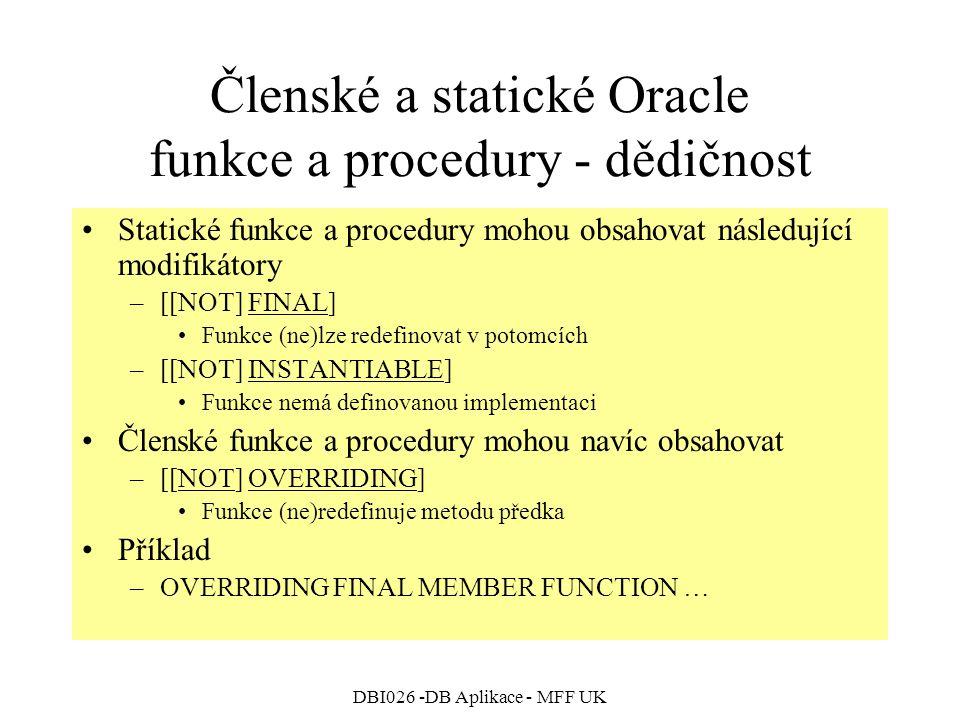 DBI026 -DB Aplikace - MFF UK Členské a statické Oracle funkce a procedury - dědičnost Statické funkce a procedury mohou obsahovat následující modifikátory –[[NOT] FINAL] Funkce (ne)lze redefinovat v potomcích –[[NOT] INSTANTIABLE] Funkce nemá definovanou implementaci Členské funkce a procedury mohou navíc obsahovat –[[NOT] OVERRIDING] Funkce (ne)redefinuje metodu předka Příklad –OVERRIDING FINAL MEMBER FUNCTION …