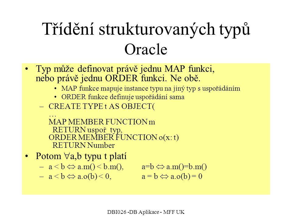 DBI026 -DB Aplikace - MFF UK Třídění strukturovaných typů Oracle Typ může definovat právě jednu MAP funkci, nebo právě jednu ORDER funkci. Ne obě. MAP
