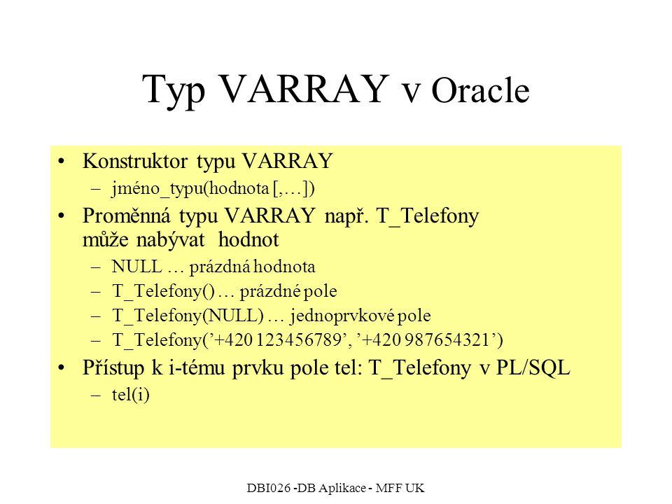 DBI026 -DB Aplikace - MFF UK Typ VARRAY v Oracle Konstruktor typu VARRAY –jméno_typu(hodnota [,…]) Proměnná typu VARRAY např. T_Telefony může nabývat