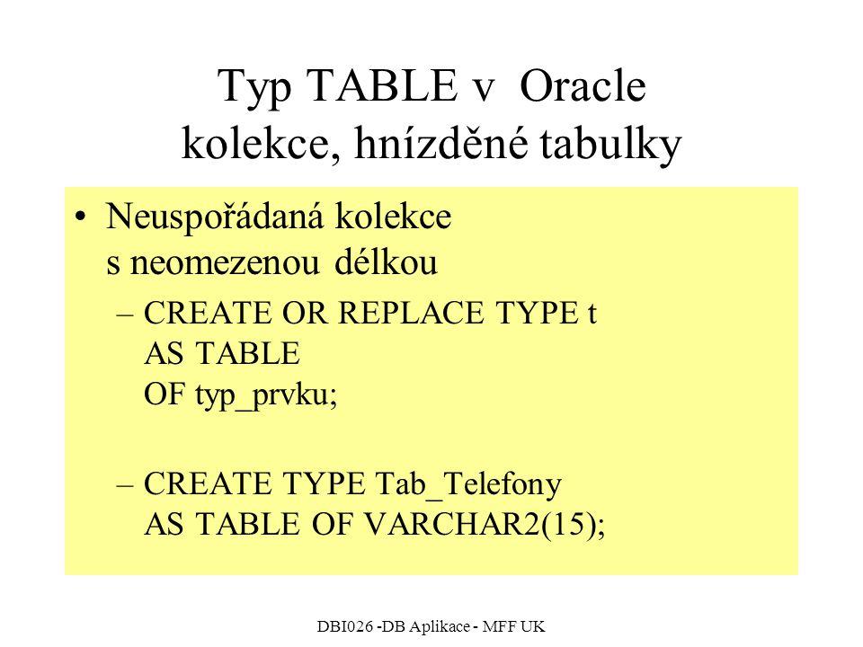 DBI026 -DB Aplikace - MFF UK Typ TABLE v Oracle kolekce, hnízděné tabulky Neuspořádaná kolekce s neomezenou délkou –CREATE OR REPLACE TYPE t AS TABLE OF typ_prvku; –CREATE TYPE Tab_Telefony AS TABLE OF VARCHAR2(15);