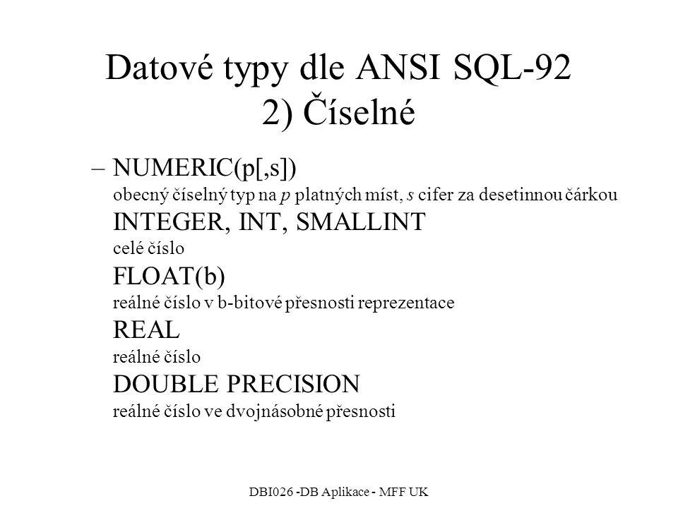 DBI026 -DB Aplikace - MFF UK Datové typy dle ANSI SQL-92 2) Číselné –NUMERIC(p[,s]) obecný číselný typ na p platných míst, s cifer za desetinnou čárkou INTEGER, INT, SMALLINT celé číslo FLOAT(b) reálné číslo v b-bitové přesnosti reprezentace REAL reálné číslo DOUBLE PRECISION reálné číslo ve dvojnásobné přesnosti