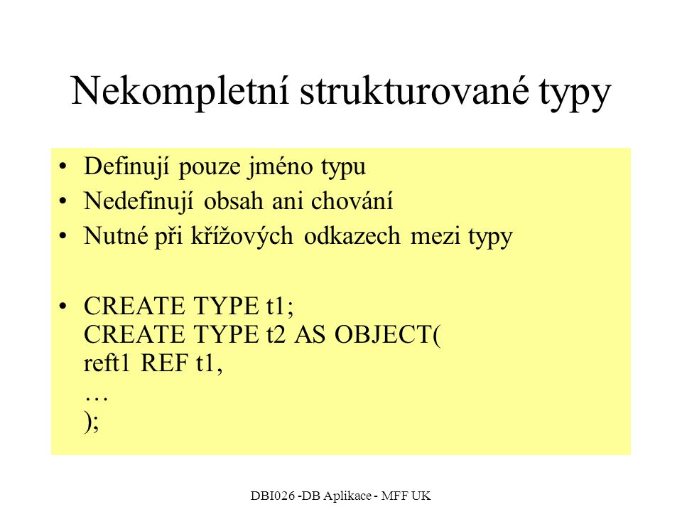 DBI026 -DB Aplikace - MFF UK Nekompletní strukturované typy Definují pouze jméno typu Nedefinují obsah ani chování Nutné při křížových odkazech mezi typy CREATE TYPE t1; CREATE TYPE t2 AS OBJECT( reft1 REF t1, … );