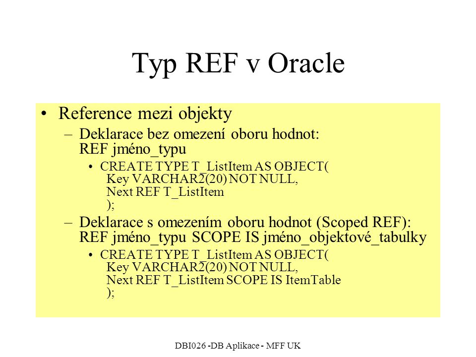 DBI026 -DB Aplikace - MFF UK Typ REF v Oracle Reference mezi objekty –Deklarace bez omezení oboru hodnot: REF jméno_typu CREATE TYPE T_ListItem AS OBJ