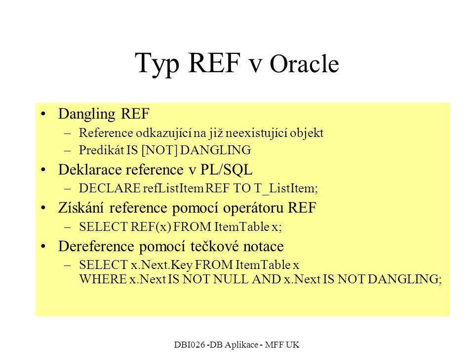 DBI026 -DB Aplikace - MFF UK Typ REF v Oracle Dangling REF –Reference odkazující na již neexistující objekt –Predikát IS [NOT] DANGLING Deklarace reference v PL/SQL –DECLARE refListItem REF TO T_ListItem; Získání reference pomocí operátoru REF –SELECT REF(x) FROM ItemTable x; Dereference pomocí tečkové notace –SELECT x.Next.Key FROM ItemTable x WHERE x.Next IS NOT NULL AND x.Next IS NOT DANGLING;