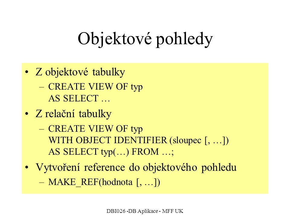 DBI026 -DB Aplikace - MFF UK Objektové pohledy Z objektové tabulky –CREATE VIEW OF typ AS SELECT … Z relační tabulky –CREATE VIEW OF typ WITH OBJECT IDENTIFIER (sloupec [, …]) AS SELECT typ(…) FROM …; Vytvoření reference do objektového pohledu –MAKE_REF(hodnota [, …])