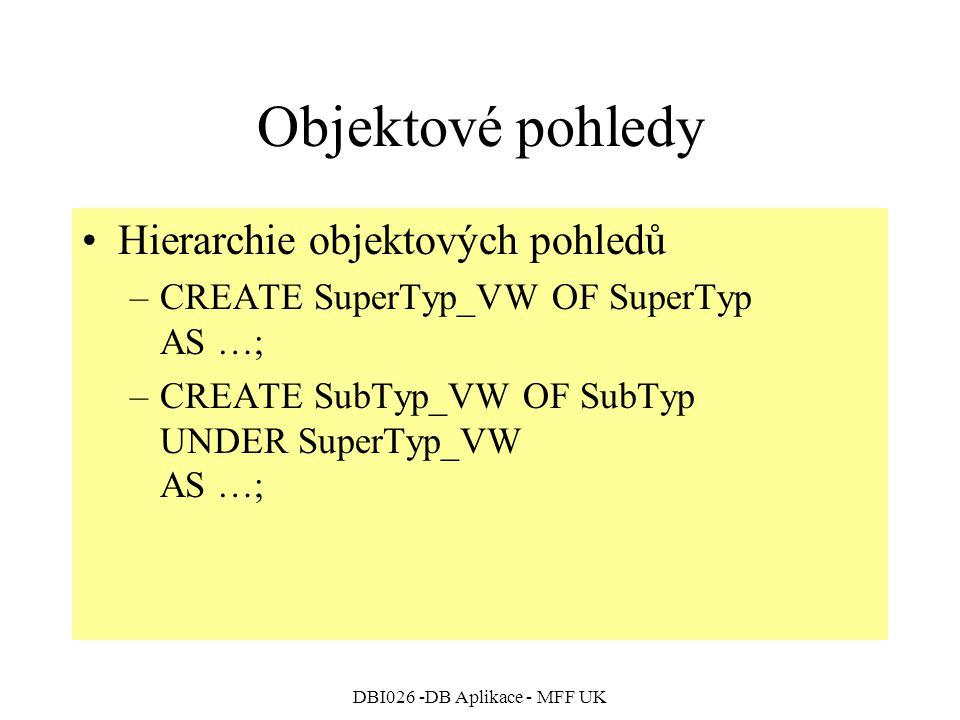 DBI026 -DB Aplikace - MFF UK Objektové pohledy Hierarchie objektových pohledů –CREATE SuperTyp_VW OF SuperTyp AS …; –CREATE SubTyp_VW OF SubTyp UNDER SuperTyp_VW AS …;