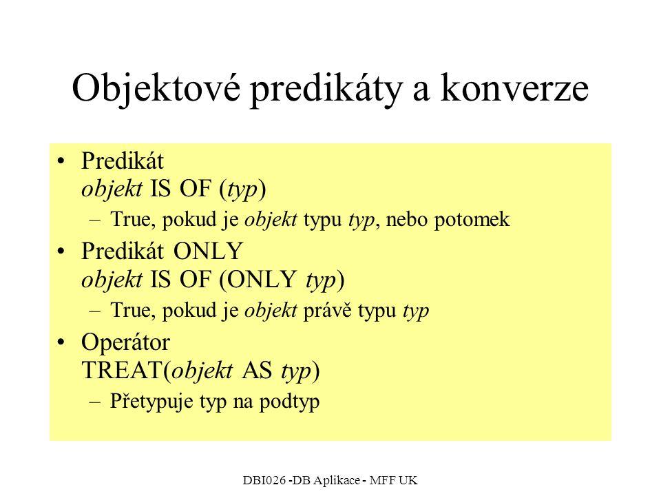 DBI026 -DB Aplikace - MFF UK Objektové predikáty a konverze Predikát objekt IS OF (typ) –True, pokud je objekt typu typ, nebo potomek Predikát ONLY objekt IS OF (ONLY typ) –True, pokud je objekt právě typu typ Operátor TREAT(objekt AS typ) –Přetypuje typ na podtyp