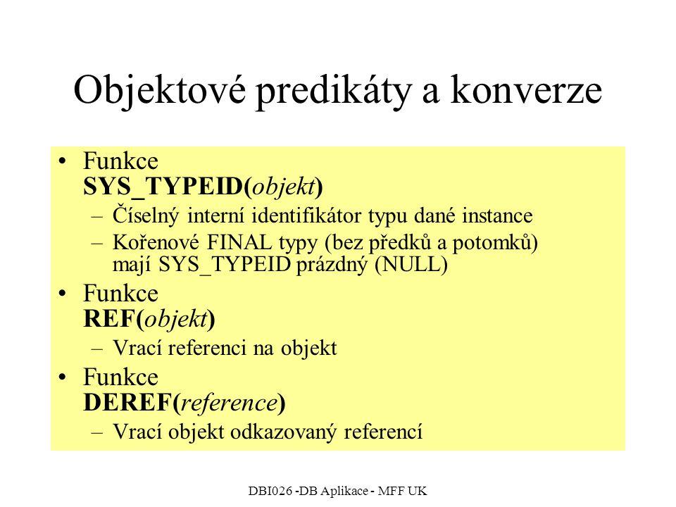 DBI026 -DB Aplikace - MFF UK Objektové predikáty a konverze Funkce SYS_TYPEID(objekt) –Číselný interní identifikátor typu dané instance –Kořenové FINAL typy (bez předků a potomků) mají SYS_TYPEID prázdný (NULL) Funkce REF(objekt) –Vrací referenci na objekt Funkce DEREF(reference) –Vrací objekt odkazovaný referencí