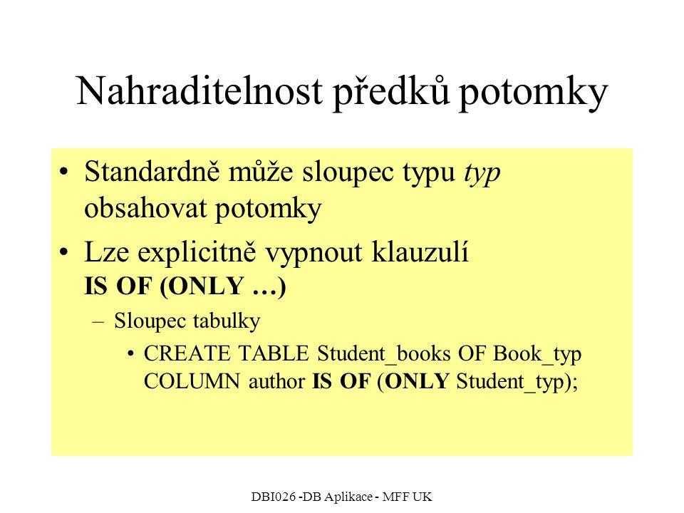 DBI026 -DB Aplikace - MFF UK Nahraditelnost předků potomky Standardně může sloupec typu typ obsahovat potomky Lze explicitně vypnout klauzulí IS OF (ONLY …) –Sloupec tabulky CREATE TABLE Student_books OF Book_typ COLUMN author IS OF (ONLY Student_typ);