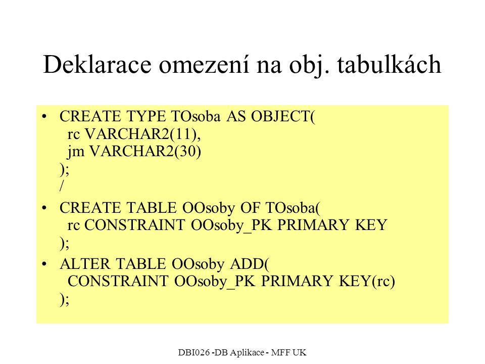 DBI026 -DB Aplikace - MFF UK Deklarace omezení na obj. tabulkách CREATE TYPE TOsoba AS OBJECT( rc VARCHAR2(11), jm VARCHAR2(30) ); / CREATE TABLE OOso