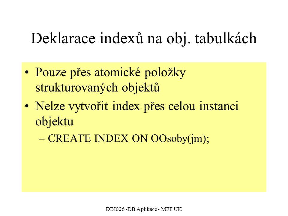 DBI026 -DB Aplikace - MFF UK Deklarace indexů na obj. tabulkách Pouze přes atomické položky strukturovaných objektů Nelze vytvořit index přes celou in