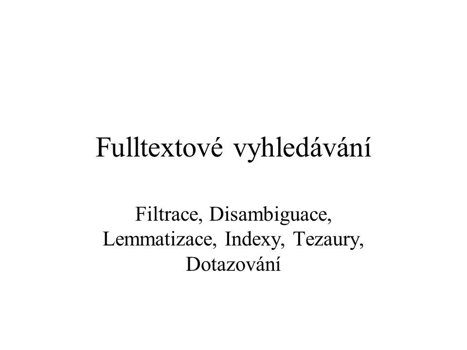 Fulltextové vyhledávání Filtrace, Disambiguace, Lemmatizace, Indexy, Tezaury, Dotazování