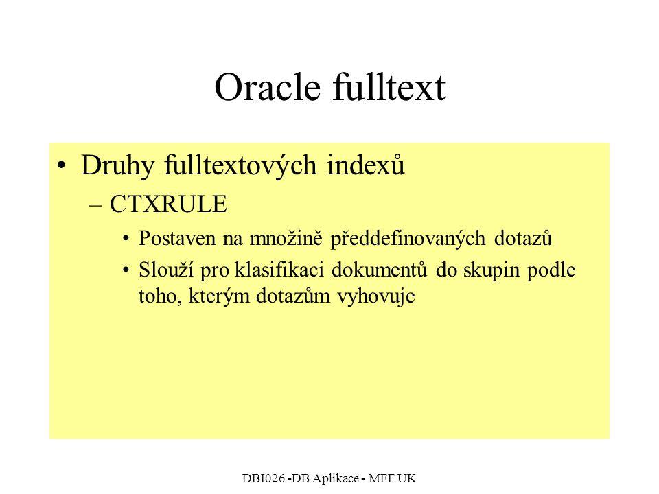DBI026 -DB Aplikace - MFF UK Oracle fulltext Druhy fulltextových indexů –CTXRULE Postaven na množině předdefinovaných dotazů Slouží pro klasifikaci dokumentů do skupin podle toho, kterým dotazům vyhovuje