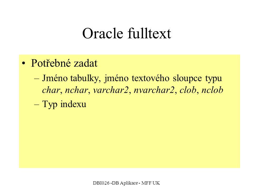 DBI026 -DB Aplikace - MFF UK Oracle fulltext Potřebné zadat –Jméno tabulky, jméno textového sloupce typu char, nchar, varchar2, nvarchar2, clob, nclob –Typ indexu