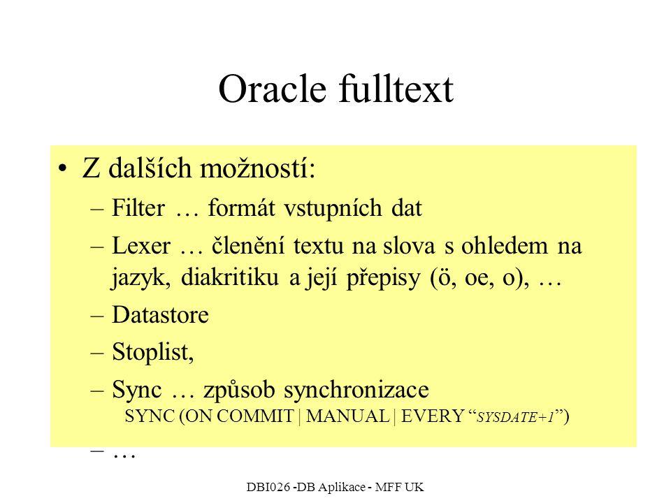DBI026 -DB Aplikace - MFF UK Oracle fulltext Z dalších možností: –Filter … formát vstupních dat –Lexer … členění textu na slova s ohledem na jazyk, diakritiku a její přepisy (ö, oe, o), … –Datastore –Stoplist, –Sync … způsob synchronizace SYNC (ON COMMIT | MANUAL | EVERY SYSDATE+1 ) –…