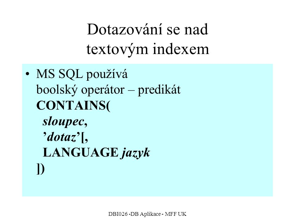 DBI026 -DB Aplikace - MFF UK Dotazování se nad textovým indexem MS SQL používá boolský operátor – predikát CONTAINS( sloupec, 'dotaz'[, LANGUAGE jazyk