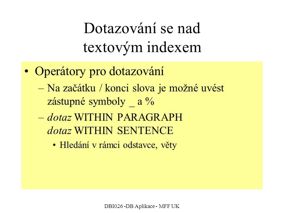 DBI026 -DB Aplikace - MFF UK Dotazování se nad textovým indexem Operátory pro dotazování –Na začátku / konci slova je možné uvést zástupné symboly _ a % –dotaz WITHIN PARAGRAPH dotaz WITHIN SENTENCE Hledání v rámci odstavce, věty