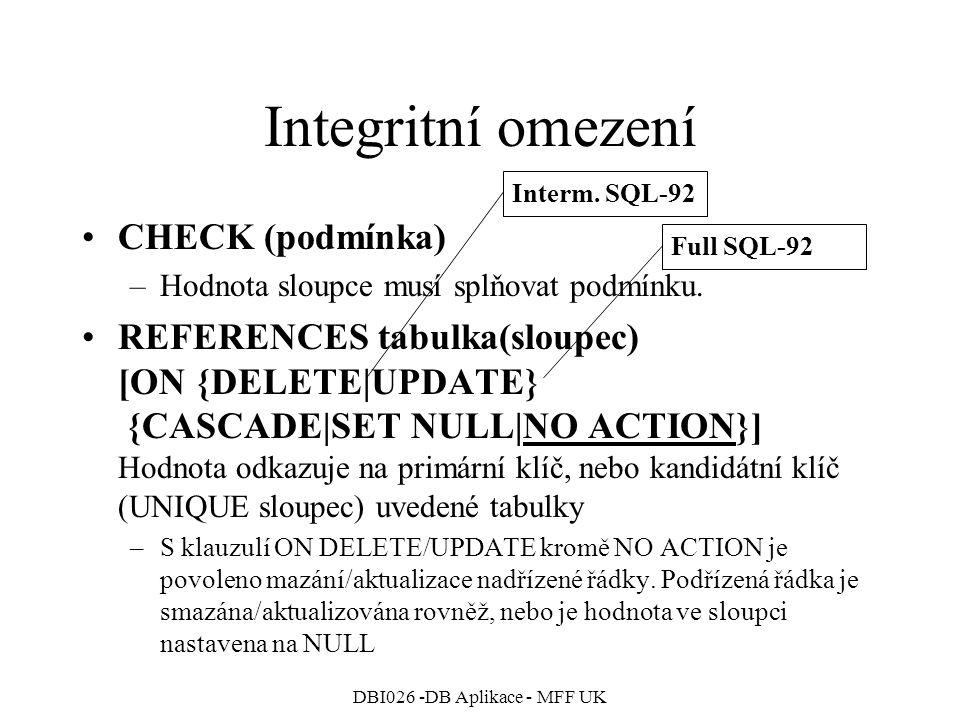 DBI026 -DB Aplikace - MFF UK Integritní omezení CHECK (podmínka) –Hodnota sloupce musí splňovat podmínku. REFERENCES tabulka(sloupec) [ON {DELETE|UPDA