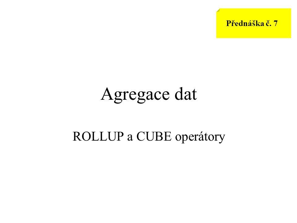 Přednáška č. 7 Agregace dat ROLLUP a CUBE operátory