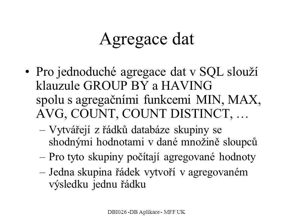 DBI026 -DB Aplikace - MFF UK Agregace dat Pro jednoduché agregace dat v SQL slouží klauzule GROUP BY a HAVING spolu s agregačními funkcemi MIN, MAX, A