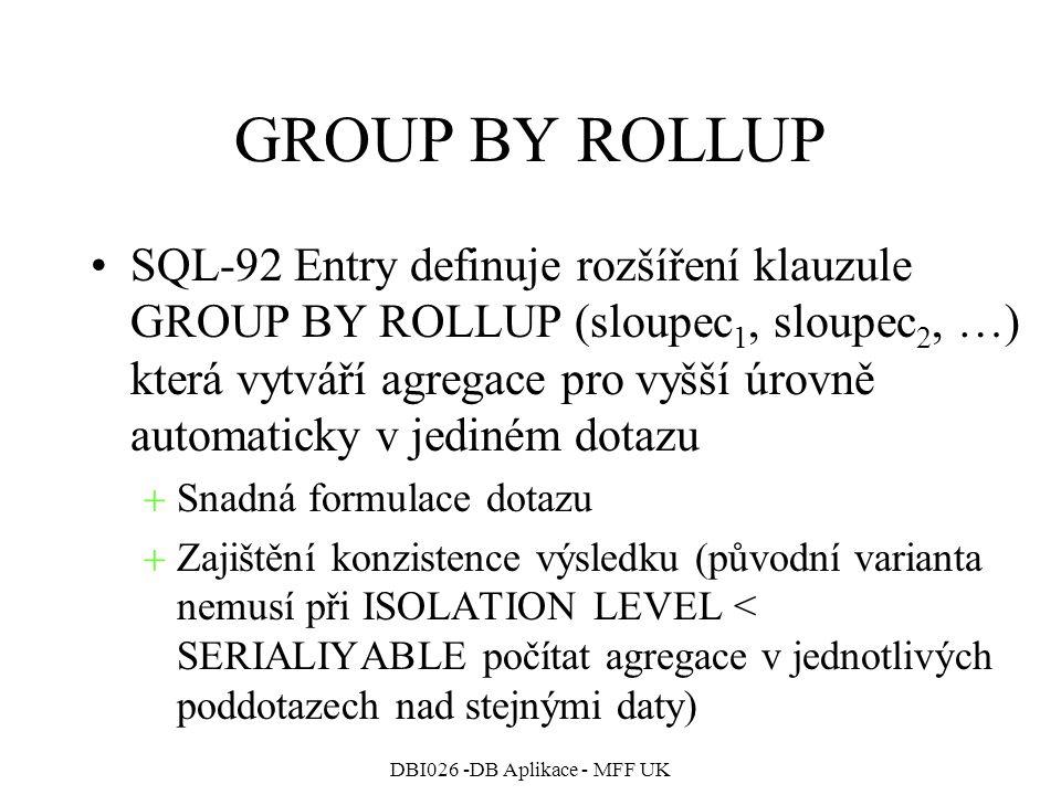 DBI026 -DB Aplikace - MFF UK GROUP BY ROLLUP SQL-92 Entry definuje rozšíření klauzule GROUP BY ROLLUP (sloupec 1, sloupec 2, …) která vytváří agregace pro vyšší úrovně automaticky v jediném dotazu  Snadná formulace dotazu  Zajištění konzistence výsledku (původní varianta nemusí při ISOLATION LEVEL < SERIALIYABLE počítat agregace v jednotlivých poddotazech nad stejnými daty)