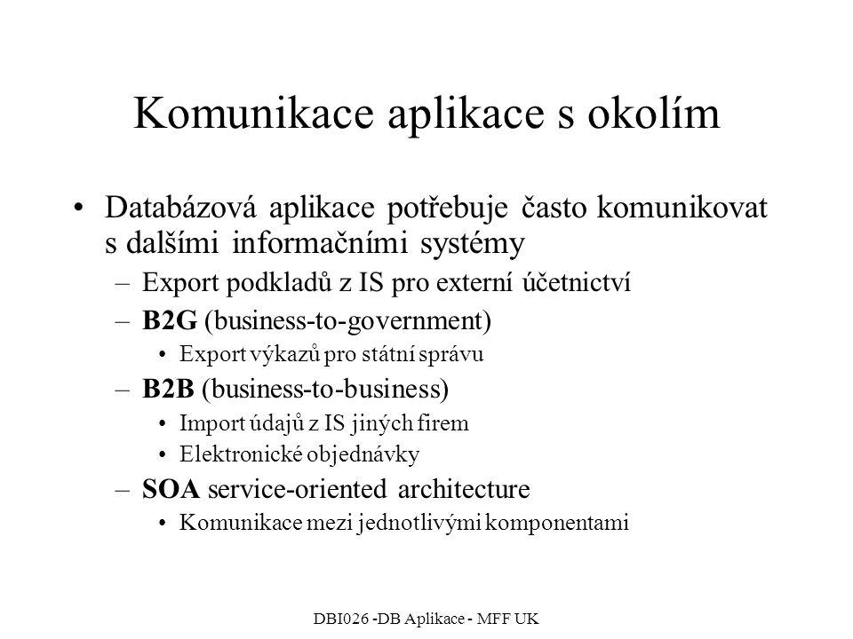 DBI026 -DB Aplikace - MFF UK Komunikace aplikace s okolím Databázová aplikace potřebuje často komunikovat s dalšími informačními systémy –Export podkladů z IS pro externí účetnictví –B2G (business-to-government) Export výkazů pro státní správu –B2B (business-to-business) Import údajů z IS jiných firem Elektronické objednávky –SOA service-oriented architecture Komunikace mezi jednotlivými komponentami
