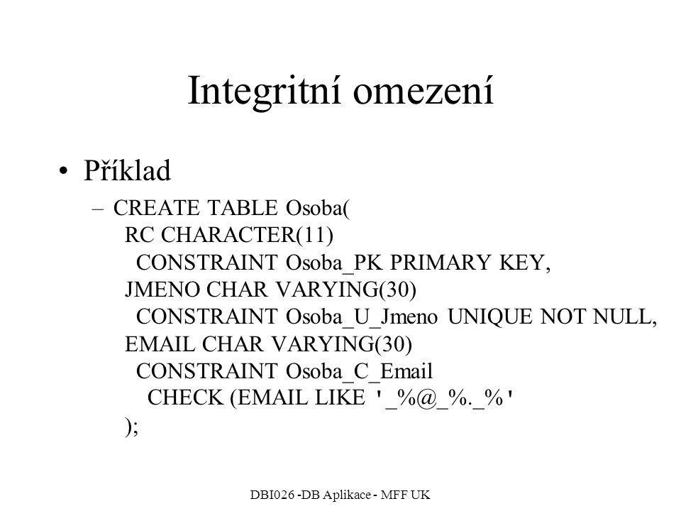 DBI026 -DB Aplikace - MFF UK Integritní omezení Příklad –CREATE TABLE Osoba( RC CHARACTER(11) CONSTRAINT Osoba_PK PRIMARY KEY, JMENO CHAR VARYING(30) CONSTRAINT Osoba_U_Jmeno UNIQUE NOT NULL, EMAIL CHAR VARYING(30) CONSTRAINT Osoba_C_Email CHECK (EMAIL LIKE _%@_%._% );