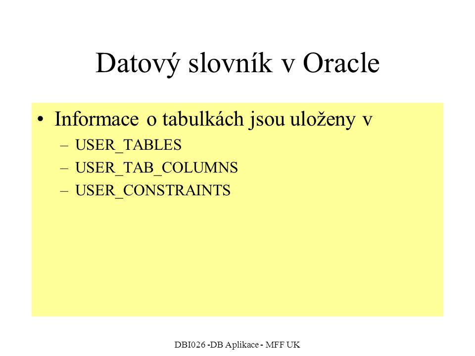 DBI026 -DB Aplikace - MFF UK Datový slovník v Oracle Informace o tabulkách jsou uloženy v –USER_TABLES –USER_TAB_COLUMNS –USER_CONSTRAINTS