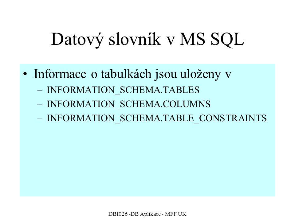 DBI026 -DB Aplikace - MFF UK Datový slovník v MS SQL Informace o tabulkách jsou uloženy v –INFORMATION_SCHEMA.TABLES –INFORMATION_SCHEMA.COLUMNS –INFO