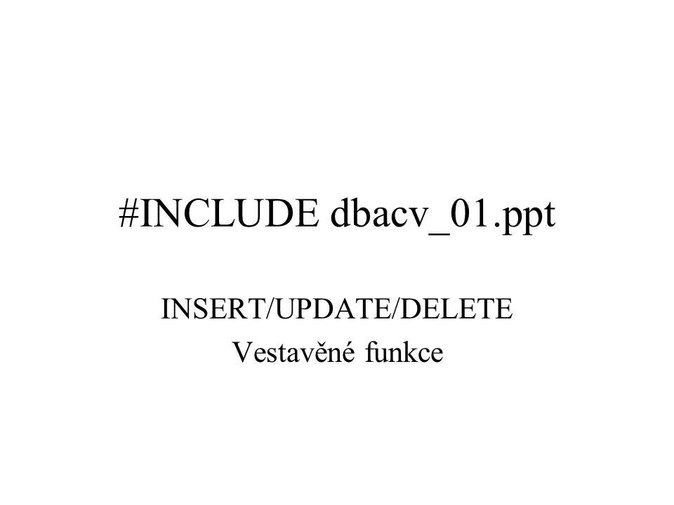 #INCLUDE dbacv_01.ppt INSERT/UPDATE/DELETE Vestavěné funkce