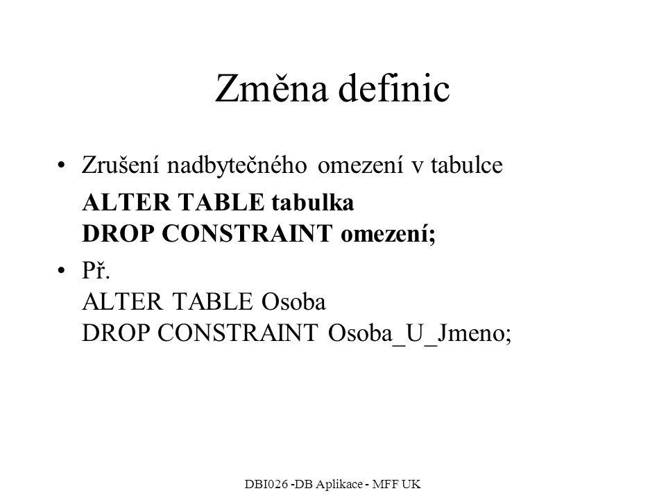 DBI026 -DB Aplikace - MFF UK Změna definic Zrušení nadbytečného omezení v tabulce ALTER TABLE tabulka DROP CONSTRAINT omezení; Př.
