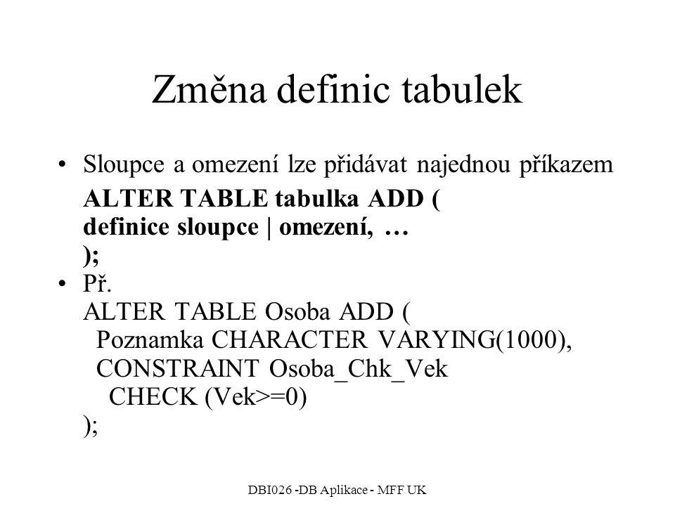 DBI026 -DB Aplikace - MFF UK Změna definic tabulek Sloupce a omezení lze přidávat najednou příkazem ALTER TABLE tabulka ADD ( definice sloupce | omezení, … ); Př.