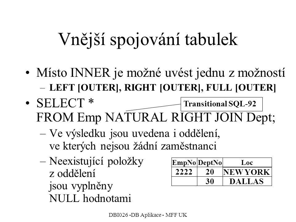 DBI026 -DB Aplikace - MFF UK Vnější spojování tabulek Místo INNER je možné uvést jednu z možností –LEFT [OUTER], RIGHT [OUTER], FULL [OUTER] SELECT * FROM Emp NATURAL RIGHT JOIN Dept; –Ve výsledku jsou uvedena i oddělení, ve kterých nejsou žádní zaměstnanci –Neexistující položky z oddělení jsou vyplněny NULL hodnotami 222220 EmpNoDeptNoLoc 30DALLAS NEW YORK Transitional SQL-92