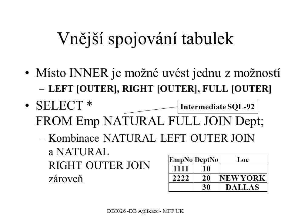DBI026 -DB Aplikace - MFF UK Vnější spojování tabulek Místo INNER je možné uvést jednu z možností –LEFT [OUTER], RIGHT [OUTER], FULL [OUTER] SELECT * FROM Emp NATURAL FULL JOIN Dept; –Kombinace NATURAL LEFT OUTER JOIN a NATURAL RIGHT OUTER JOIN zároveň 111110 EmpNoDeptNoLoc 222220NEW YORK 30DALLAS Intermediate SQL-92