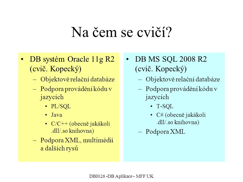 DBI026 -DB Aplikace - MFF UK Objektové rozšíření MS SQL Příklady dotazů s voláním metod –V definici třídy musí být zapnuto IsByteOrdered=true SELECT ID, PointValue.ToString() AS Points FROM Points WHERE PointValue > CONVERT(Point, 2,2 ); –SELECT ID, PointValue.X as X, PointValue.Y as Y, PointValue.DistanceFromXY(1,99) AS Dist FROM dbo.Points WHERE PointValue.Distance() > 10;